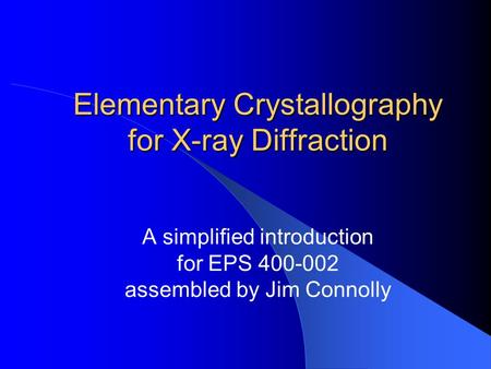 Elementary Crystallography for X-ray Diffraction A simplified introduction for EPS 400-002 assembled by Jim Connolly.