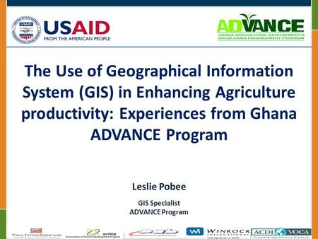 The Use of Geographical Information System (GIS) in Enhancing Agriculture productivity: Experiences from Ghana ADVANCE Program Leslie Pobee GIS Specialist.