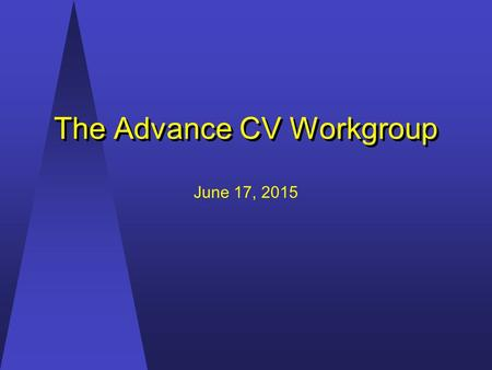 The Advance CV Workgroup The Advance CV Workgroup June 17, 2015.