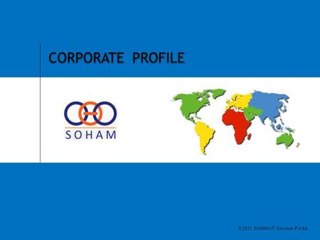 1 SOHAM IT SERVICES PVT LTD CORPORATE PROFILE © 2011 SOHAM IT Services Pvt ltd.