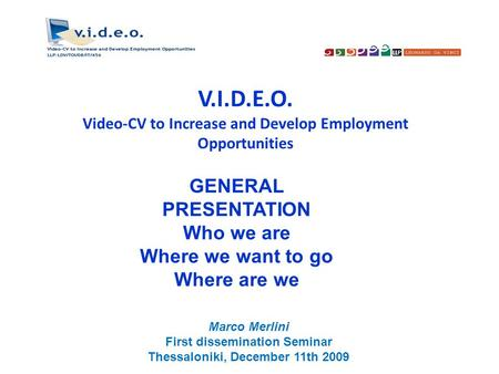 V.I.D.E.O. Video-CV to Increase and Develop Employment Opportunities GENERAL PRESENTATION Who we are Where we want to go Where are we Marco Merlini First.