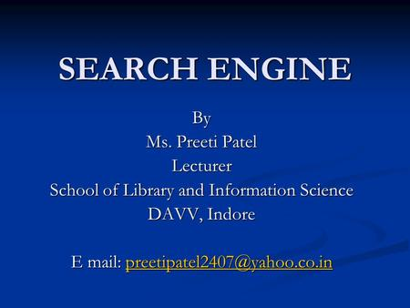 SEARCH ENGINE By Ms. Preeti Patel Lecturer School of Library and Information Science DAVV, Indore E mail: