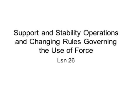 Support and Stability Operations and Changing Rules Governing the Use of Force Lsn 26.
