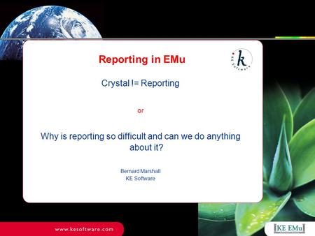 Reporting in EMu Crystal != Reporting or Why is reporting so difficult and can we do anything about it? Bernard Marshall KE Software.