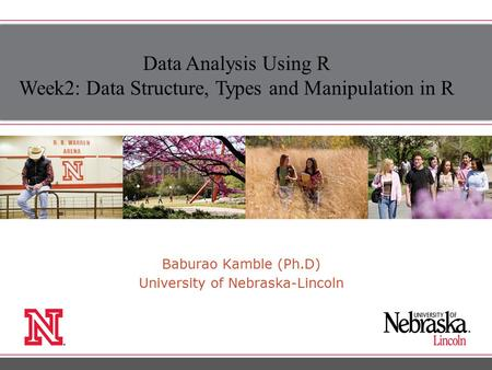 Baburao Kamble (Ph.D) University of Nebraska-Lincoln Data Analysis Using R Week2: Data Structure, Types and Manipulation in R.