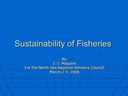 Sustainability of Fisheries By J.-J. Maguire For the North Sea Regional Advisory Council March 2-3, 2006.