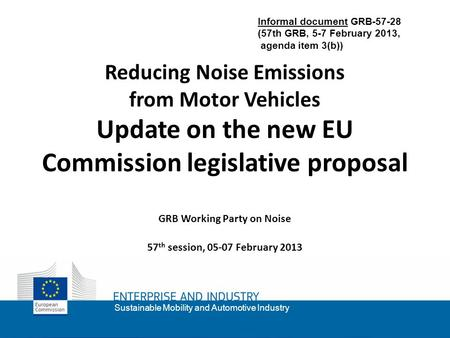 1 Sustainable Mobility and Automotive Industry Reducing Noise Emissions from Motor Vehicles Update on the new EU Commission legislative proposal GRB Working.