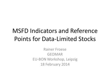 MSFD Indicators and Reference Points for Data-Limited Stocks Rainer Froese GEOMAR EU-BON Workshop, Leipzig 18 February 2014.