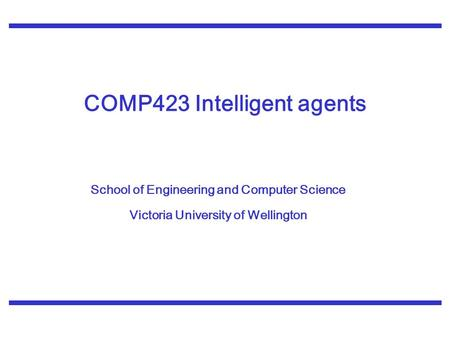 School of Engineering and Computer Science Victoria University of Wellington COMP423 Intelligent agents.