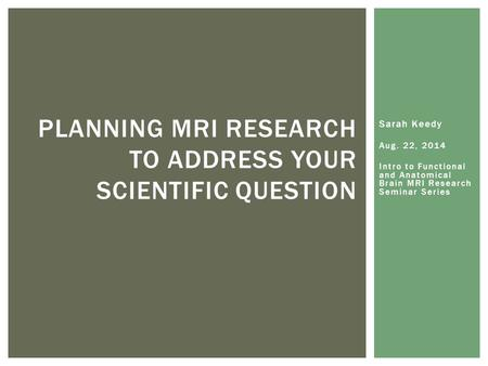 Sarah Keedy Aug. 22, 2014 Intro to Functional and Anatomical Brain MRI Research Seminar Series PLANNING MRI RESEARCH TO ADDRESS YOUR SCIENTIFIC QUESTION.