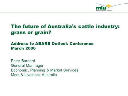 The future of Australia's cattle industry: grass or grain? Address to ABARE Outlook Conference March 2006 Peter Barnard General Man ager Economic, Planning.