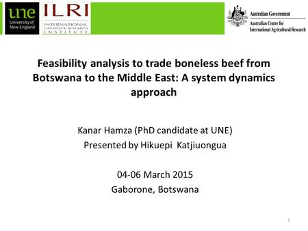 Feasibility analysis to trade boneless beef from Botswana to the Middle East: A system dynamics approach Kanar Hamza (PhD candidate at UNE) Presented by.