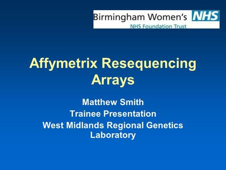 Affymetrix Resequencing Arrays Matthew Smith Trainee Presentation West Midlands Regional Genetics Laboratory.