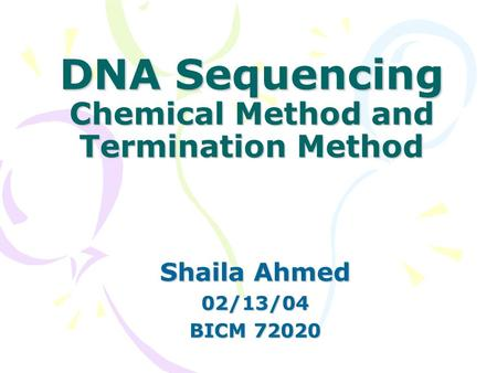 DNA Sequencing Chemical Method and Termination Method Shaila Ahmed 02/13/04 BICM 72020.