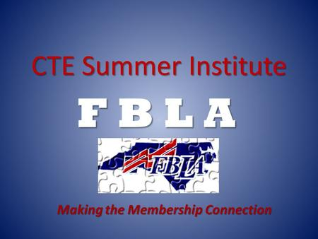CTE Summer Institute F B L A Making the Membership Connection.