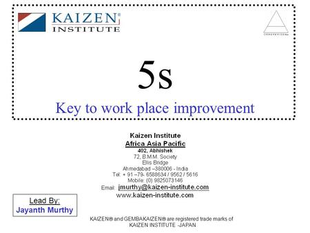 Lead By: Jayanth Murthy KAIZEN  and GEMBAKAIZEN  are registered trade marks of KAIZEN INSTITUTE -JAPAN 5s Key to work place improvement.