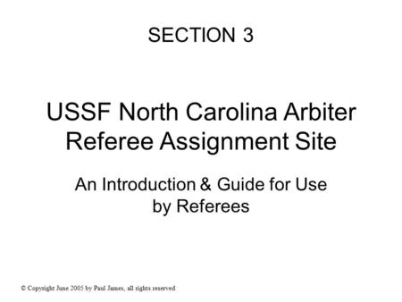 USSF North Carolina Arbiter Referee Assignment Site An Introduction & Guide for Use by Referees © Copyright June 2005 by Paul James, all rights reserved.