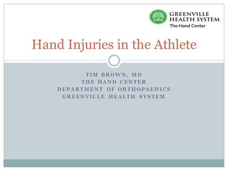 TIM BROWN, MD THE HAND CENTER DEPARTMENT OF ORTHOPAEDICS GREENVILLE HEALTH SYSTEM Hand Injuries in the Athlete.