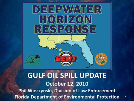 GULF OIL SPILL UPDATE October 12, 2010 Phil Wieczynski, Division of Law Enforcement Florida Department of Environmental Protection 1.
