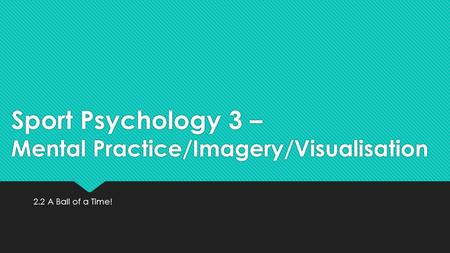 Sport Psychology 3 – Mental Practice/Imagery/Visualisation 2.2 A Ball of a Time!