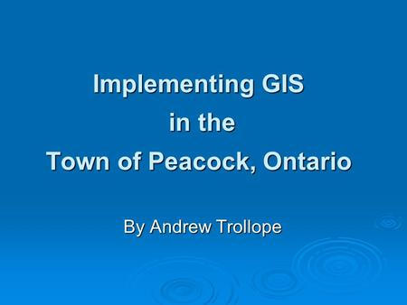 Implementing GIS in the Town of Peacock, Ontario By Andrew Trollope.