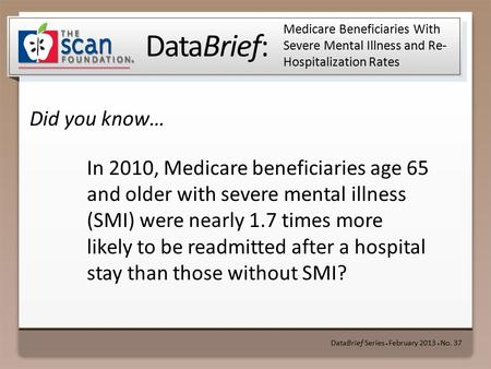 DataBrief: Did you know… DataBrief Series ● February 2013 ● No. 37 Medicare Beneficiaries With Severe Mental Illness and Re- Hospitalization Rates In 2010,