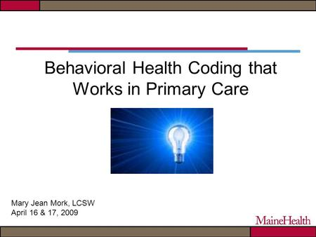 Behavioral Health Coding that Works in Primary Care Mary Jean Mork, LCSW April 16 & 17, 2009.