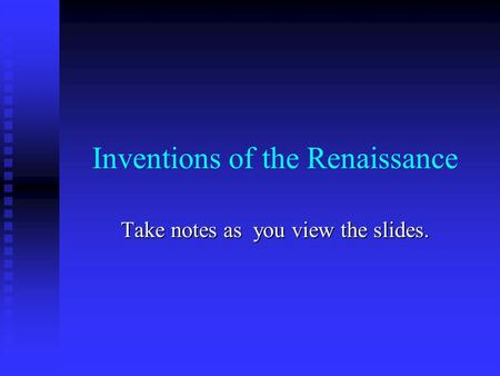 Inventions of the Renaissance Take notes as you view the slides.