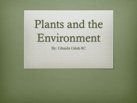 Plants and the Environment By: Ghaida Odah 8C. Adaptations of Plants to the Environment Different animals and plants must be adapted to their different.