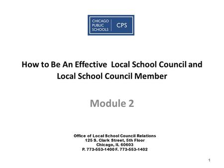 How to Be An Effective Local School Council and Local School Council Member Module 2 Office of Local School Council Relations 125 S. Clark Street, 5th.