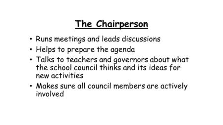 The Chairperson Runs meetings and leads discussions Helps to prepare the agenda Talks to teachers and governors about what the school council thinks and.