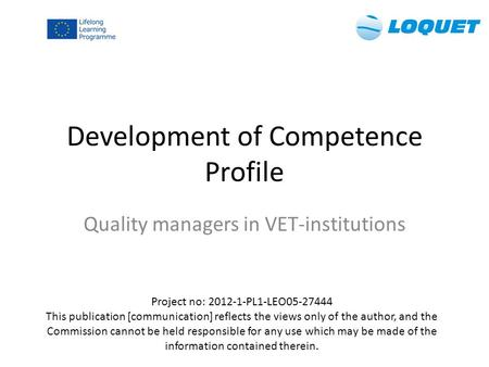 Development of Competence Profile Quality managers in VET-institutions Project no: 2012-1-PL1-LEO05-27444 This publication [communication] reflects the.