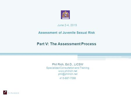 Phil Rich © 2015 Assessment of Juvenile Sexual Risk Phil Rich, Ed.D., LICSW Specialized Consultation and Training  413-687-7098.