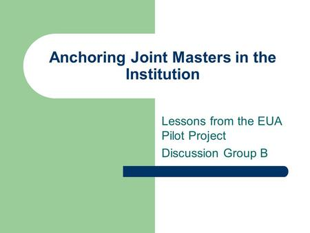 Anchoring Joint Masters in the Institution Lessons from the EUA Pilot Project Discussion Group B.
