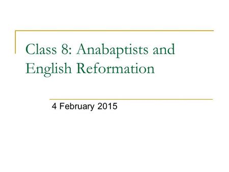Class 8: Anabaptists and English Reformation 4 February 2015.