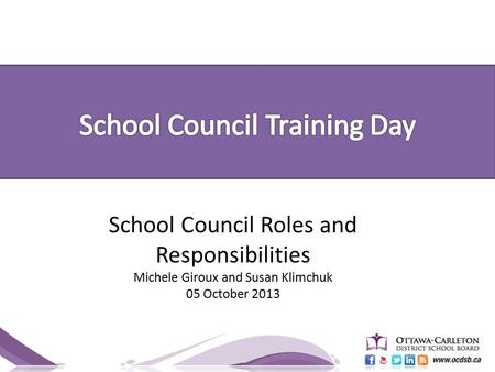 School Council Roles and Responsibilities Michele Giroux and Susan Klimchuk 05 October 2013.