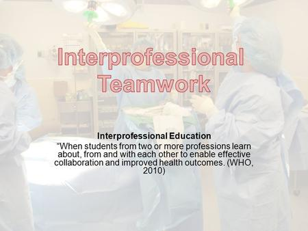 "Interprofessional Education ""When students from two or more professions learn about, from and with each other to enable effective collaboration and improved."