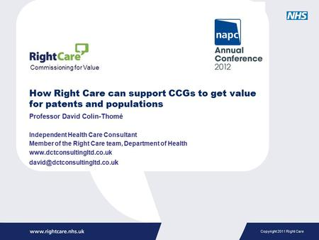 Copyright 2011 Right Care How Right Care can support CCGs to get value for patents and populations Professor David Colin-Thomé Independent Health Care.