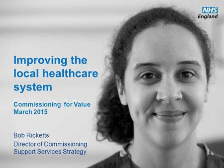 Www.england.nhs.uk Improving the local healthcare system Commissioning for Value March 2015 Bob Ricketts Director of Commissioning Support Services Strategy.