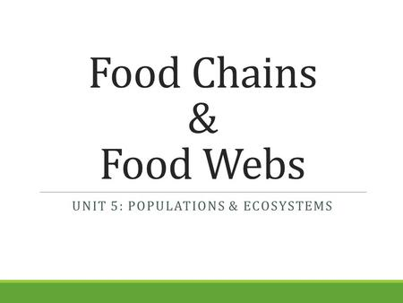 Food Chains & Food Webs UNIT 5: POPULATIONS & ECOSYSTEMS.