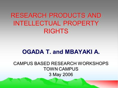RESEARCH PRODUCTS AND INTELLECTUAL PROPERTY RIGHTS OGADA T. and MBAYAKI A. CAMPUS BASED RESEARCH WORKSHOPS TOWN CAMPUS 3 May 2006.