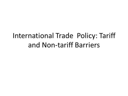 International Trade Policy: Tariff and Non-tariff Barriers.