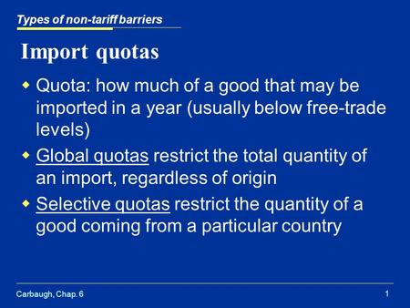 Carbaugh, Chap. 6 1 Import quotas  Quota: how much of a good that may be imported in a year (usually below free-trade levels)  Global quotas restrict.