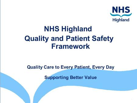 NHS Highland Quality and Patient Safety Framework Quality Care to Every Patient, Every Day Supporting Better Value.