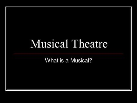 Musical Theatre What is a Musical?. Musicals have gone by many different names Comic operas Operettas Burlesque Revues which have their roots in vaudeville,