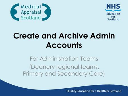 Quality Education for a Healthier Scotland Create and Archive Admin Accounts For Administration Teams (Deanery regional teams, Primary and Secondary Care)
