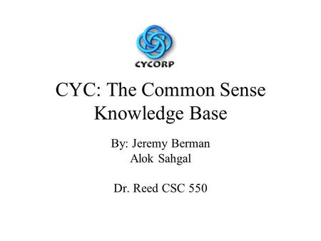 CYC: The Common Sense Knowledge Base By: Jeremy Berman Alok Sahgal Dr. Reed CSC 550.