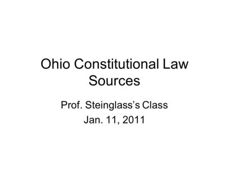Ohio Constitutional Law Sources Prof. Steinglass's Class Jan. 11, 2011.