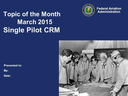 Presented to: By: Date: Federal Aviation Administration Topic of the Month March 2015 Single Pilot CRM.