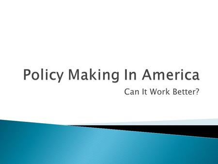 Can It Work Better?.  We have spent the semester examining the policy-making process at the national level.  One lesson is obvious: it is extremely.